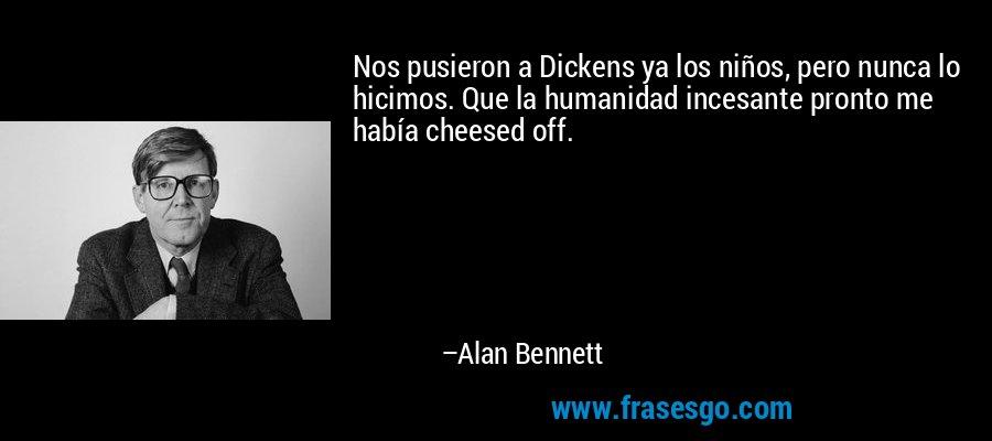 Nos pusieron a Dickens ya los niños, pero nunca lo hicimos. Que la humanidad incesante pronto me había cheesed off. – Alan Bennett