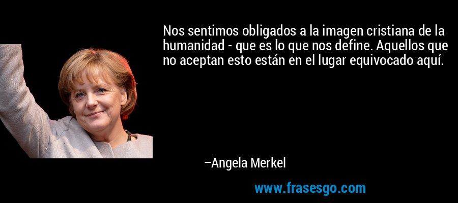 Nos sentimos obligados a la imagen cristiana de la humanidad - que es lo que nos define. Aquellos que no aceptan esto están en el lugar equivocado aquí. – Angela Merkel