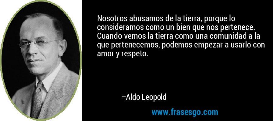 Nosotros abusamos de la tierra, porque lo consideramos como un bien que nos pertenece. Cuando vemos la tierra como una comunidad a la que pertenecemos, podemos empezar a usarlo con amor y respeto. – Aldo Leopold