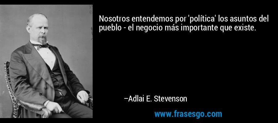 Nosotros entendemos por 'política' los asuntos del pueblo - el negocio más importante que existe. – Adlai E. Stevenson