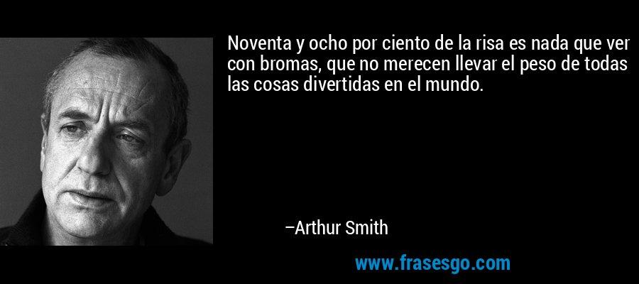 Noventa y ocho por ciento de la risa es nada que ver con bromas, que no merecen llevar el peso de todas las cosas divertidas en el mundo. – Arthur Smith