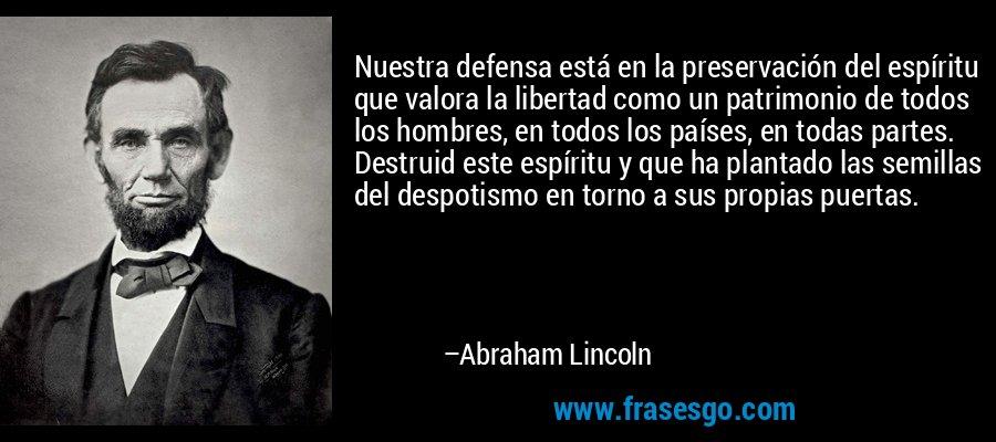 Nuestra defensa está en la preservación del espíritu que valora la libertad como un patrimonio de todos los hombres, en todos los países, en todas partes. Destruid este espíritu y que ha plantado las semillas del despotismo en torno a sus propias puertas. – Abraham Lincoln