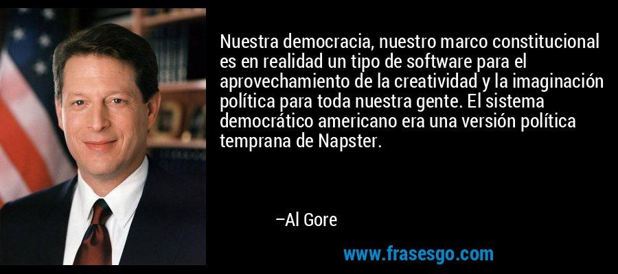 Nuestra democracia, nuestro marco constitucional es en realidad un tipo de software para el aprovechamiento de la creatividad y la imaginación política para toda nuestra gente. El sistema democrático americano era una versión política temprana de Napster. – Al Gore