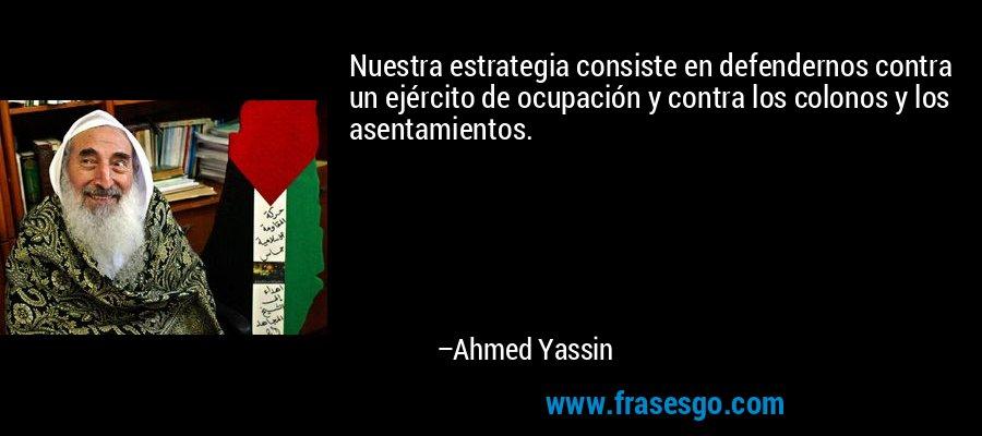 Nuestra estrategia consiste en defendernos contra un ejército de ocupación y contra los colonos y los asentamientos. – Ahmed Yassin