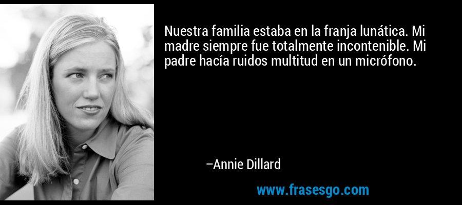 Nuestra familia estaba en la franja lunática. Mi madre siempre fue totalmente incontenible. Mi padre hacía ruidos multitud en un micrófono. – Annie Dillard