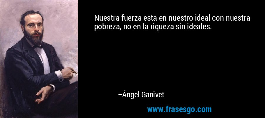 Nuestra fuerza esta en nuestro ideal con nuestra pobreza, no en la riqueza sin ideales. – Ángel Ganivet