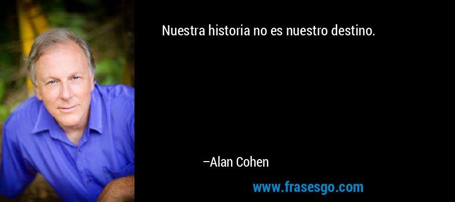 Nuestra historia no es nuestro destino. – Alan Cohen