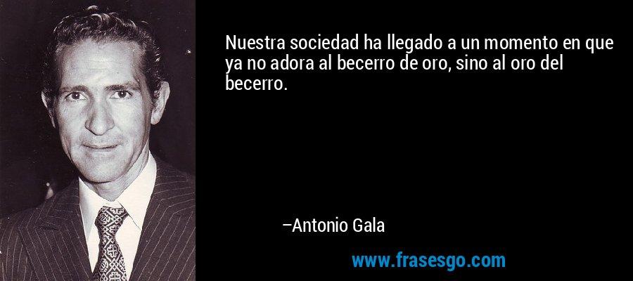 Nuestra sociedad ha llegado a un momento en que ya no adora al becerro de oro, sino al oro del becerro. – Antonio Gala