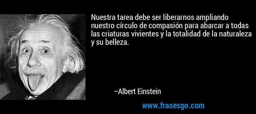 Nuestra tarea debe ser liberarnos ampliando nuestro círculo de compasión para abarcar a todas las criaturas vivientes y la totalidad de la naturaleza y su belleza. – Albert Einstein