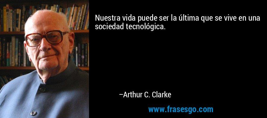 Nuestra vida puede ser la última que se vive en una sociedad tecnológica. – Arthur C. Clarke