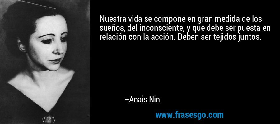 Nuestra vida se compone en gran medida de los sueños, del inconsciente, y que debe ser puesta en relación con la acción. Deben ser tejidos juntos. – Anais Nin