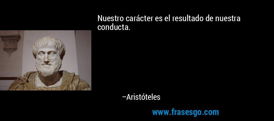 Nuestro carácter es el resultado de nuestra conducta. – Aristóteles