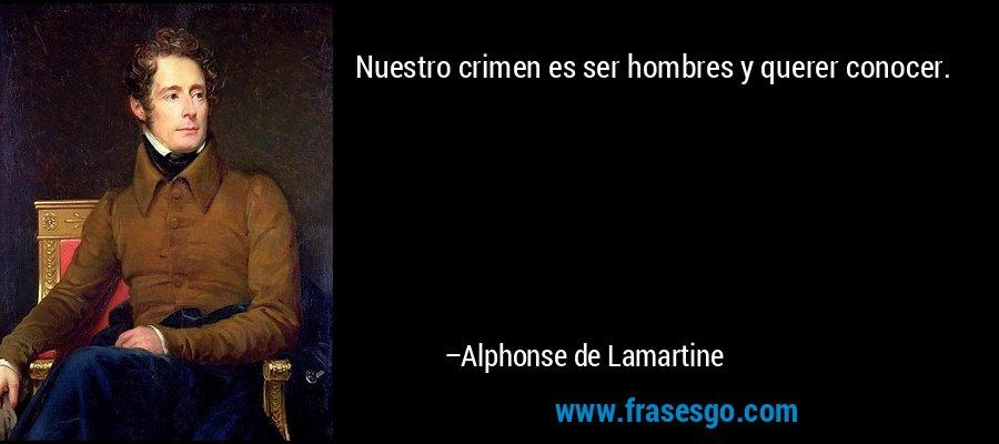 Nuestro crimen es ser hombres y querer conocer. – Alphonse de Lamartine