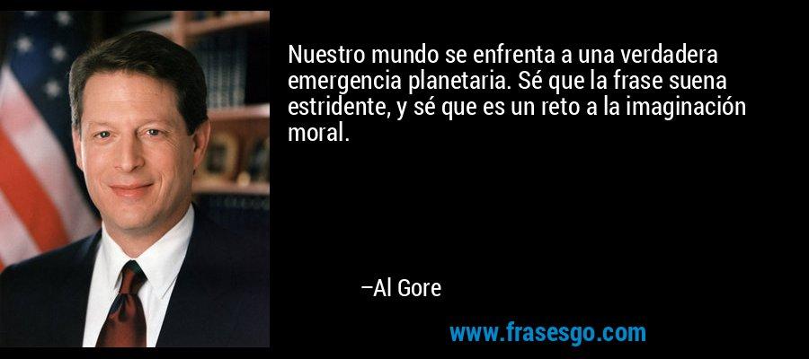 Nuestro mundo se enfrenta a una verdadera emergencia planetaria. Sé que la frase suena estridente, y sé que es un reto a la imaginación moral. – Al Gore