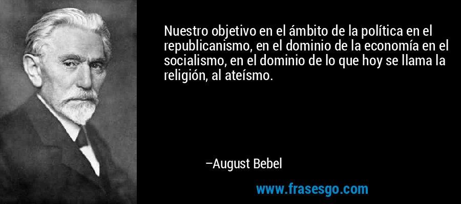 Nuestro objetivo en el ámbito de la política en el republicanismo, en el dominio de la economía en el socialismo, en el dominio de lo que hoy se llama la religión, al ateísmo. – August Bebel