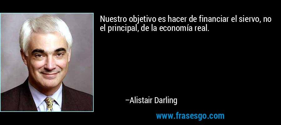 Nuestro objetivo es hacer de financiar el siervo, no el principal, de la economía real. – Alistair Darling