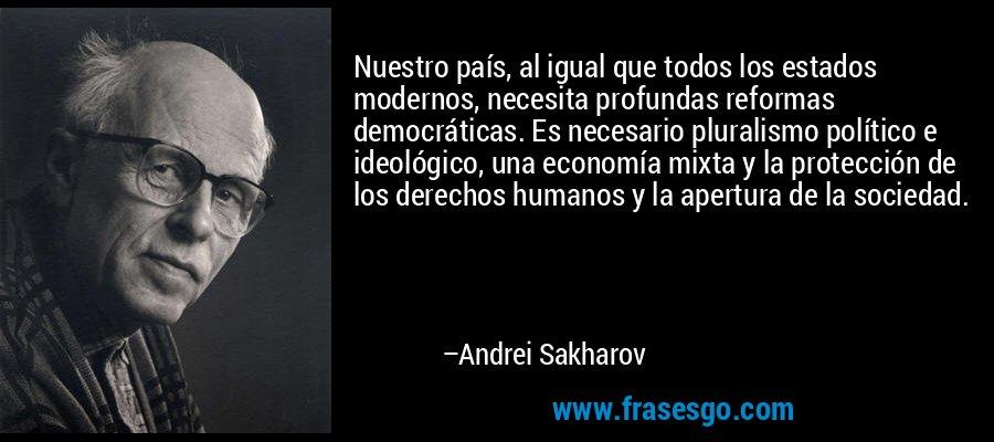 Nuestro país, al igual que todos los estados modernos, necesita profundas reformas democráticas. Es necesario pluralismo político e ideológico, una economía mixta y la protección de los derechos humanos y la apertura de la sociedad. – Andrei Sakharov