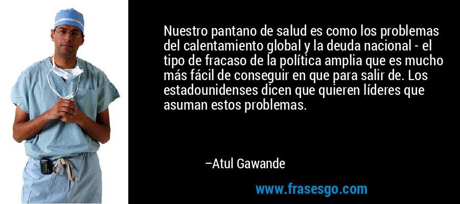 Nuestro pantano de salud es como los problemas del calentamiento global y la deuda nacional - el tipo de fracaso de la política amplia que es mucho más fácil de conseguir en que para salir de. Los estadounidenses dicen que quieren líderes que asuman estos problemas. – Atul Gawande