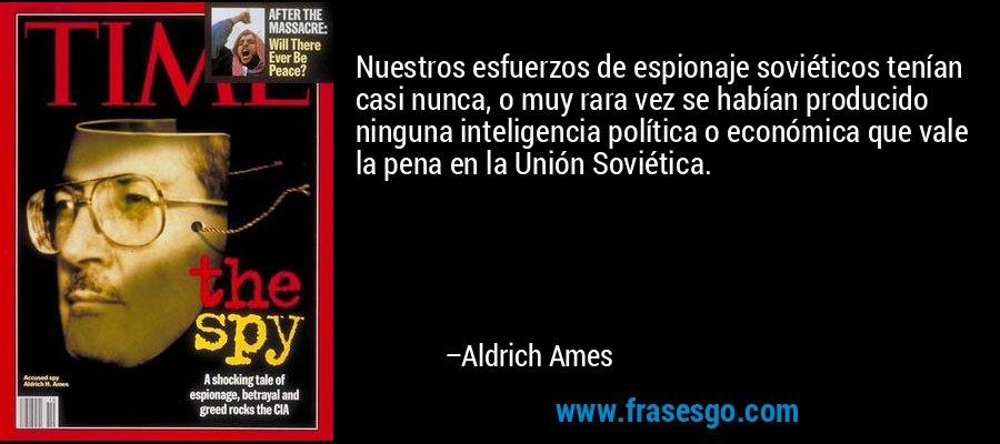 Nuestros esfuerzos de espionaje soviéticos tenían casi nunca, o muy rara vez se habían producido ninguna inteligencia política o económica que vale la pena en la Unión Soviética. – Aldrich Ames