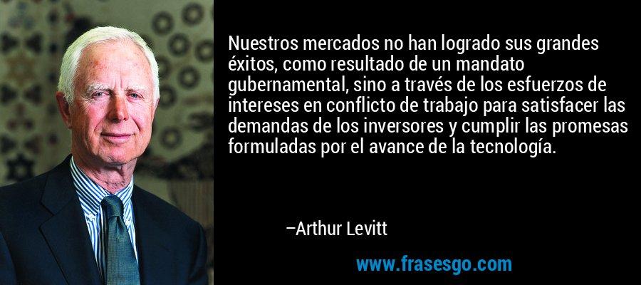 Nuestros mercados no han logrado sus grandes éxitos, como resultado de un mandato gubernamental, sino a través de los esfuerzos de intereses en conflicto de trabajo para satisfacer las demandas de los inversores y cumplir las promesas formuladas por el avance de la tecnología. – Arthur Levitt