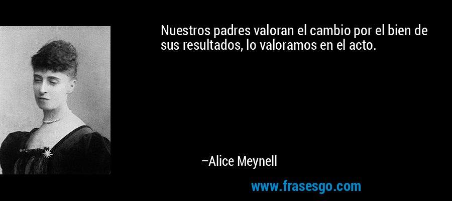 Nuestros padres valoran el cambio por el bien de sus resultados, lo valoramos en el acto. – Alice Meynell