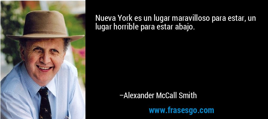 Nueva York es un lugar maravilloso para estar, un lugar horrible para estar abajo. – Alexander McCall Smith