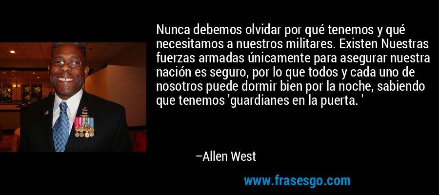 Nunca debemos olvidar por qué tenemos y qué necesitamos a nuestros militares. Existen Nuestras fuerzas armadas únicamente para asegurar nuestra nación es seguro, por lo que todos y cada uno de nosotros puede dormir bien por la noche, sabiendo que tenemos 'guardianes en la puerta. ' – Allen West