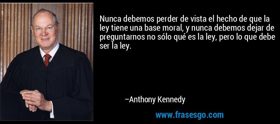 Nunca debemos perder de vista el hecho de que la ley tiene una base moral, y nunca debemos dejar de preguntarnos no sólo qué es la ley, pero lo que debe ser la ley. – Anthony Kennedy