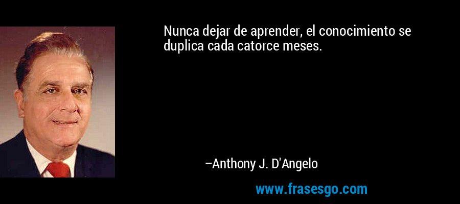 Nunca dejar de aprender, el conocimiento se duplica cada catorce meses. – Anthony J. D'Angelo
