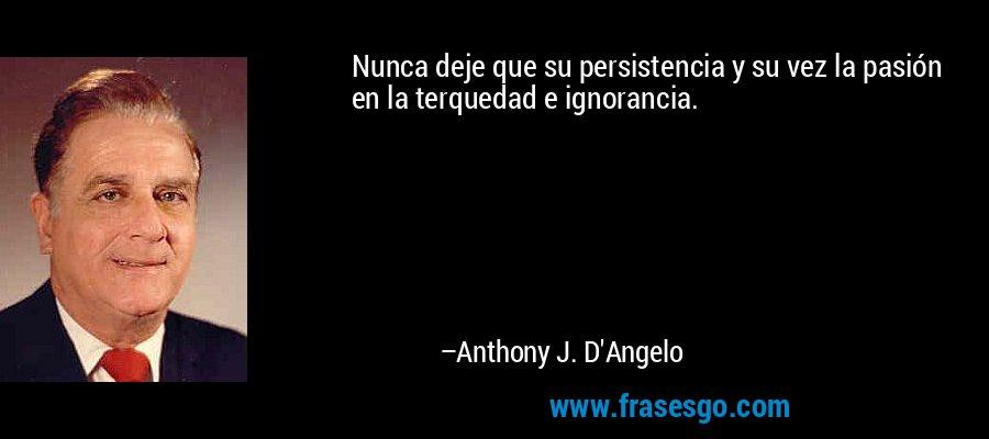 Nunca deje que su persistencia y su vez la pasión en la terquedad e ignorancia. – Anthony J. D'Angelo