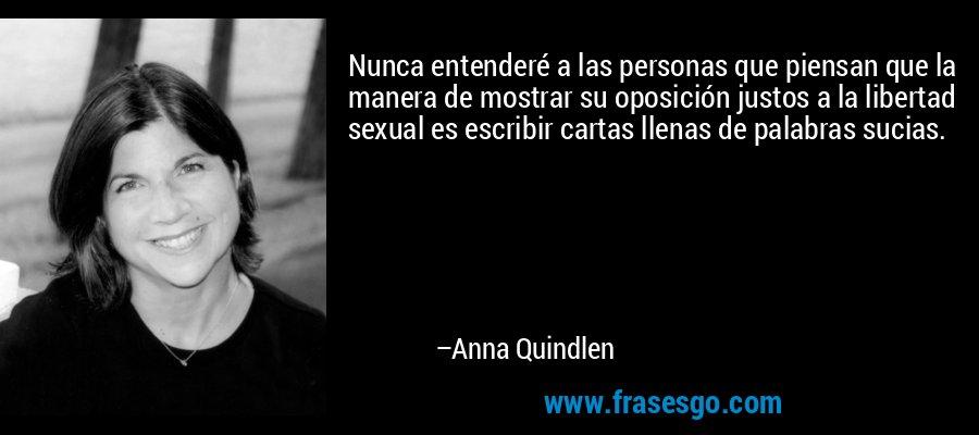 Nunca entenderé a las personas que piensan que la manera de mostrar su oposición justos a la libertad sexual es escribir cartas llenas de palabras sucias. – Anna Quindlen