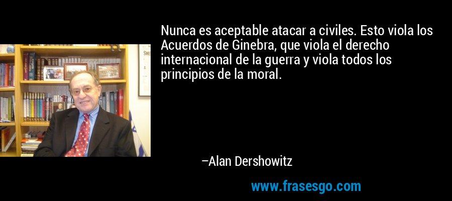 Nunca es aceptable atacar a civiles. Esto viola los Acuerdos de Ginebra, que viola el derecho internacional de la guerra y viola todos los principios de la moral. – Alan Dershowitz