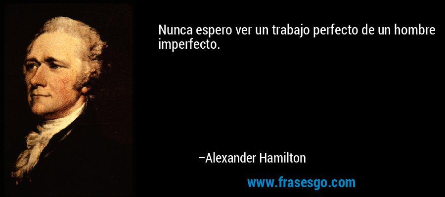 Nunca espero ver un trabajo perfecto de un hombre imperfecto. – Alexander Hamilton