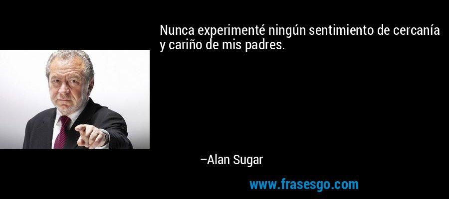 Nunca experimenté ningún sentimiento de cercanía y cariño de mis padres. – Alan Sugar