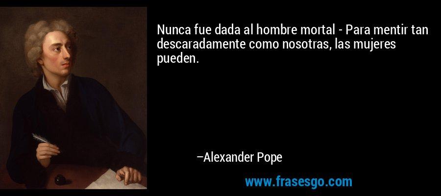 Nunca fue dada al hombre mortal - Para mentir tan descaradamente como nosotras, las mujeres pueden. – Alexander Pope