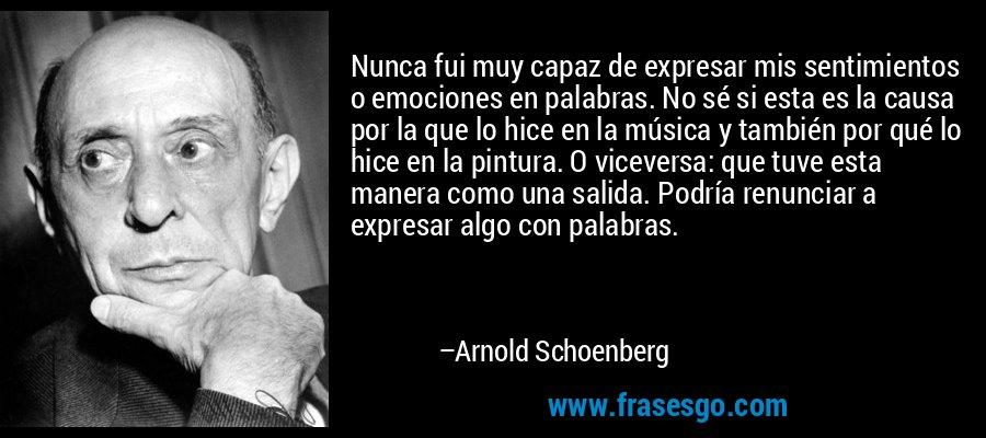 Nunca fui muy capaz de expresar mis sentimientos o emociones en palabras. No sé si esta es la causa por la que lo hice en la música y también por qué lo hice en la pintura. O viceversa: que tuve esta manera como una salida. Podría renunciar a expresar algo con palabras. – Arnold Schoenberg
