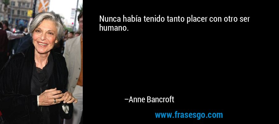 Nunca había tenido tanto placer con otro ser humano. – Anne Bancroft