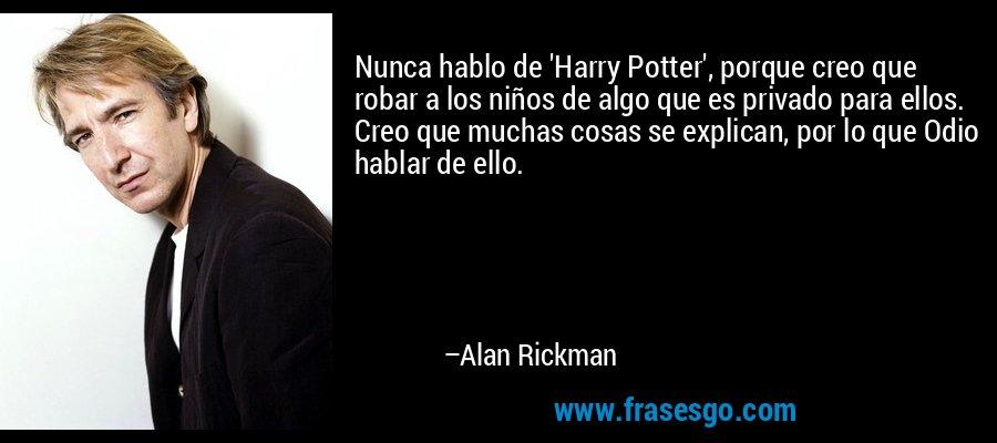 Nunca hablo de 'Harry Potter', porque creo que robar a los niños de algo que es privado para ellos. Creo que muchas cosas se explican, por lo que Odio hablar de ello. – Alan Rickman