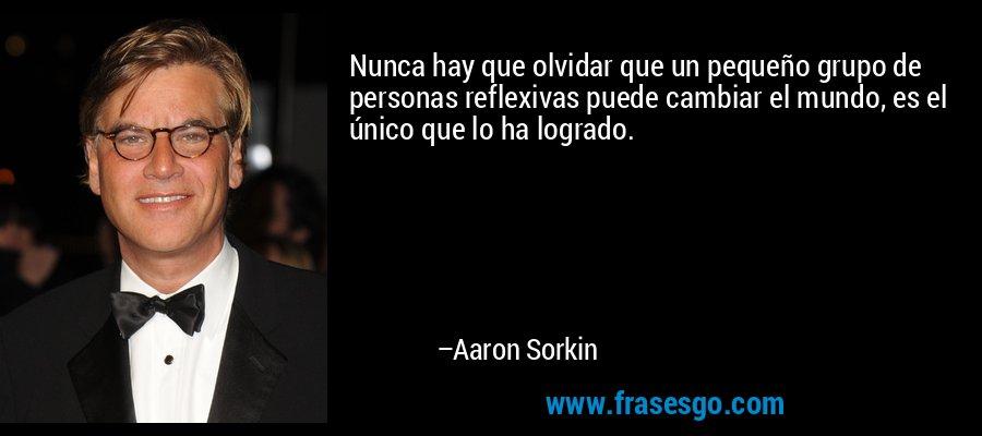Nunca hay que olvidar que un pequeño grupo de personas reflexivas puede cambiar el mundo, es el único que lo ha logrado. – Aaron Sorkin