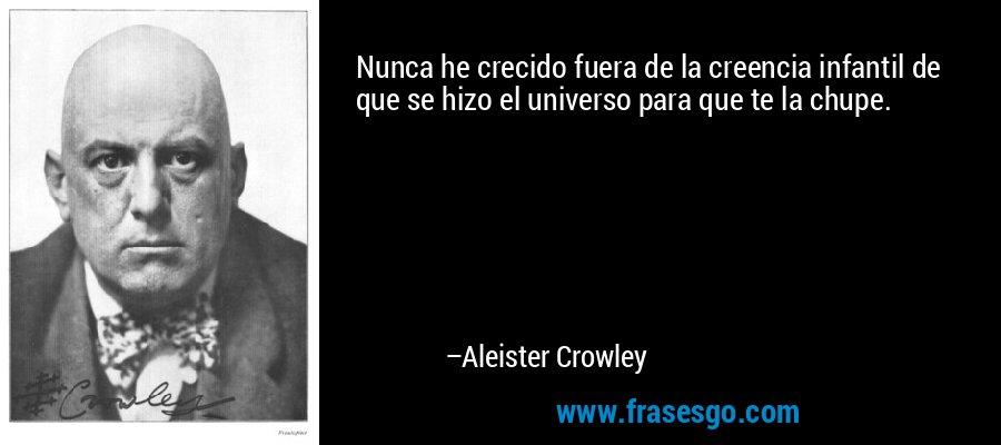 Nunca he crecido fuera de la creencia infantil de que se hizo el universo para que te la chupe. – Aleister Crowley