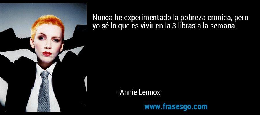 Nunca he experimentado la pobreza crónica, pero yo sé lo que es vivir en la 3 libras a la semana. – Annie Lennox