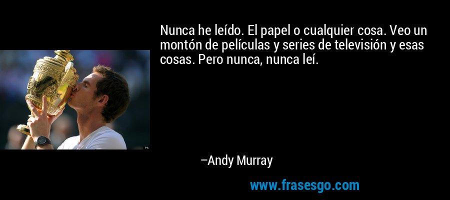 Nunca he leído. El papel o cualquier cosa. Veo un montón de películas y series de televisión y esas cosas. Pero nunca, nunca leí. – Andy Murray
