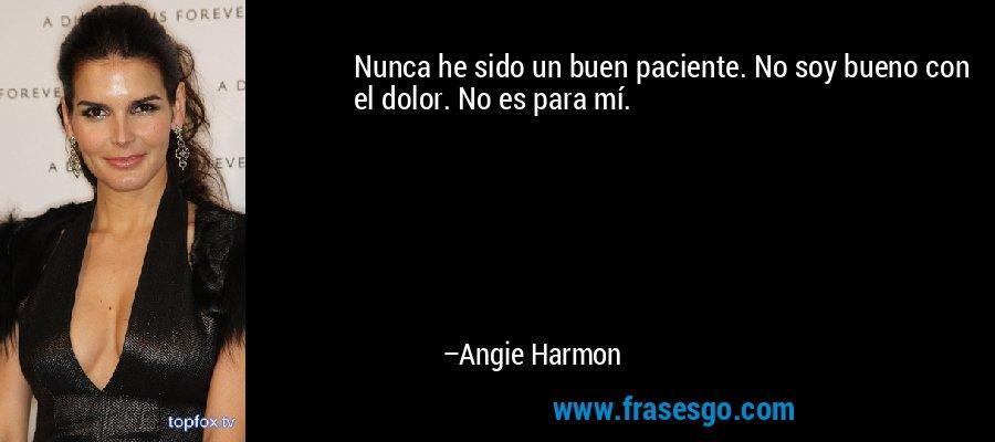 Nunca he sido un buen paciente. No soy bueno con el dolor. No es para mí. – Angie Harmon