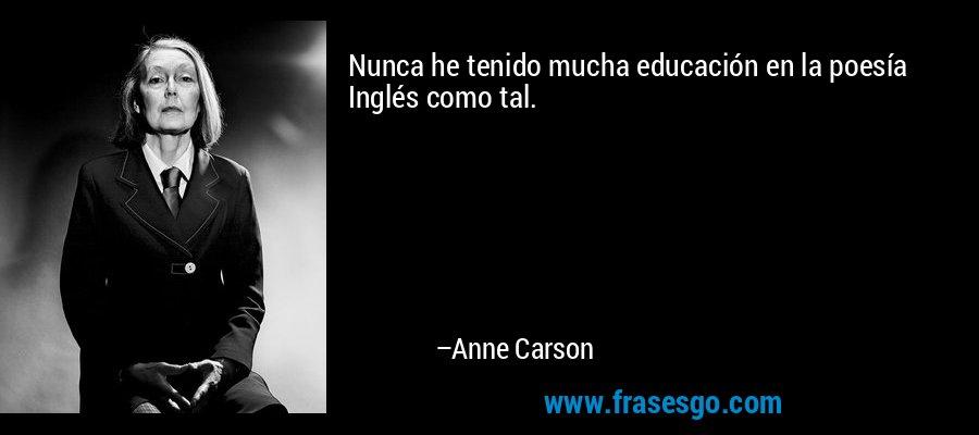 Nunca he tenido mucha educación en la poesía Inglés como tal. – Anne Carson