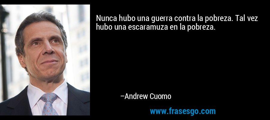 Nunca hubo una guerra contra la pobreza. Tal vez hubo una escaramuza en la pobreza. – Andrew Cuomo