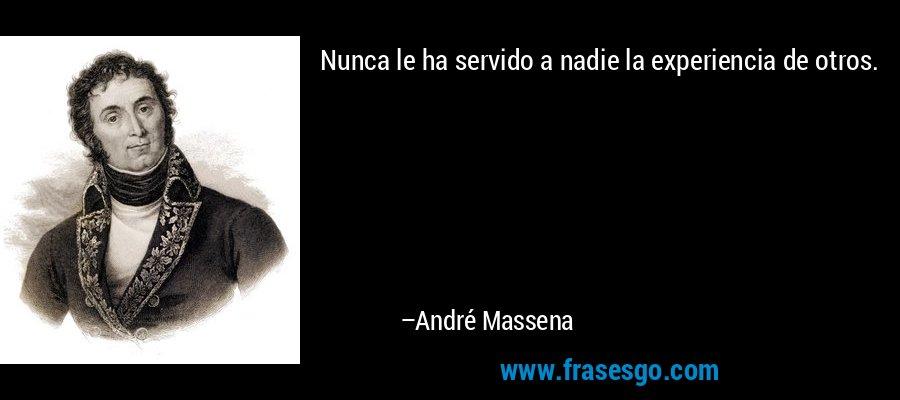 Nunca le ha servido a nadie la experiencia de otros. – André Massena