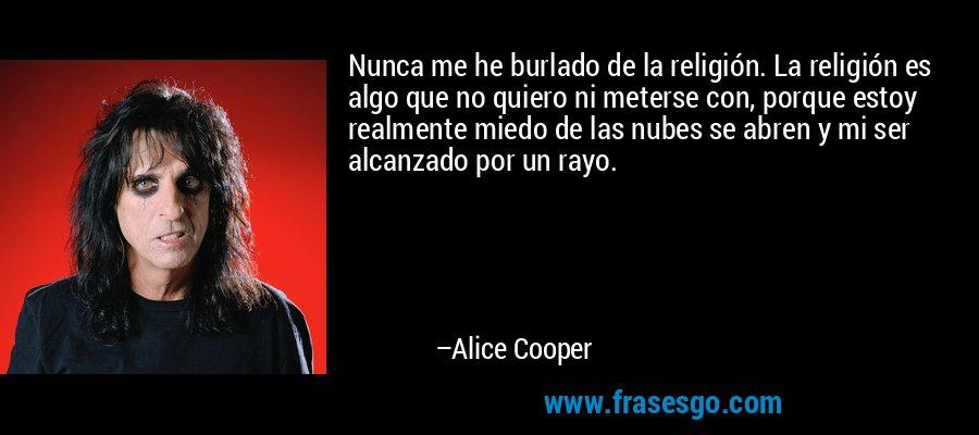 Nunca me he burlado de la religión. La religión es algo que no quiero ni meterse con, porque estoy realmente miedo de las nubes se abren y mi ser alcanzado por un rayo. – Alice Cooper
