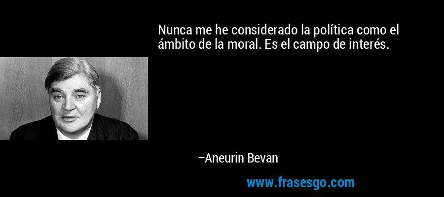 Nunca me he considerado la política como el ámbito de la moral. Es el campo de interés. – Aneurin Bevan