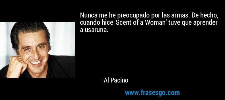 Nunca me he preocupado por las armas. De hecho, cuando hice 'Scent of a Woman' tuve que aprender a usaruna. – Al Pacino
