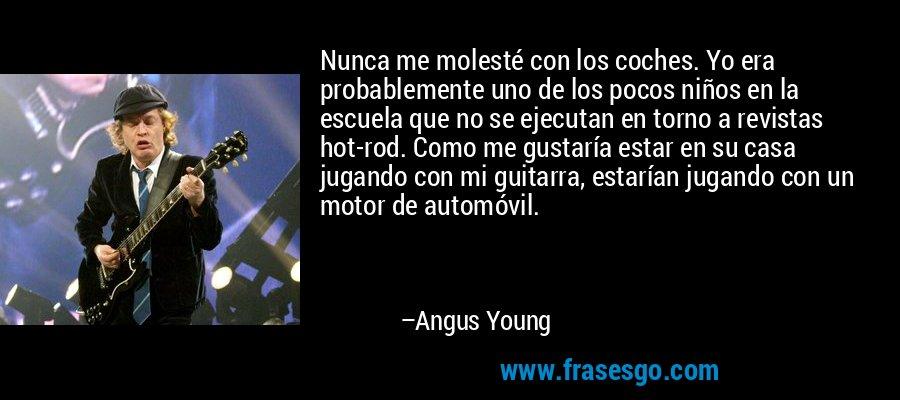 Nunca me molesté con los coches. Yo era probablemente uno de los pocos niños en la escuela que no se ejecutan en torno a revistas hot-rod. Como me gustaría estar en su casa jugando con mi guitarra, estarían jugando con un motor de automóvil. – Angus Young